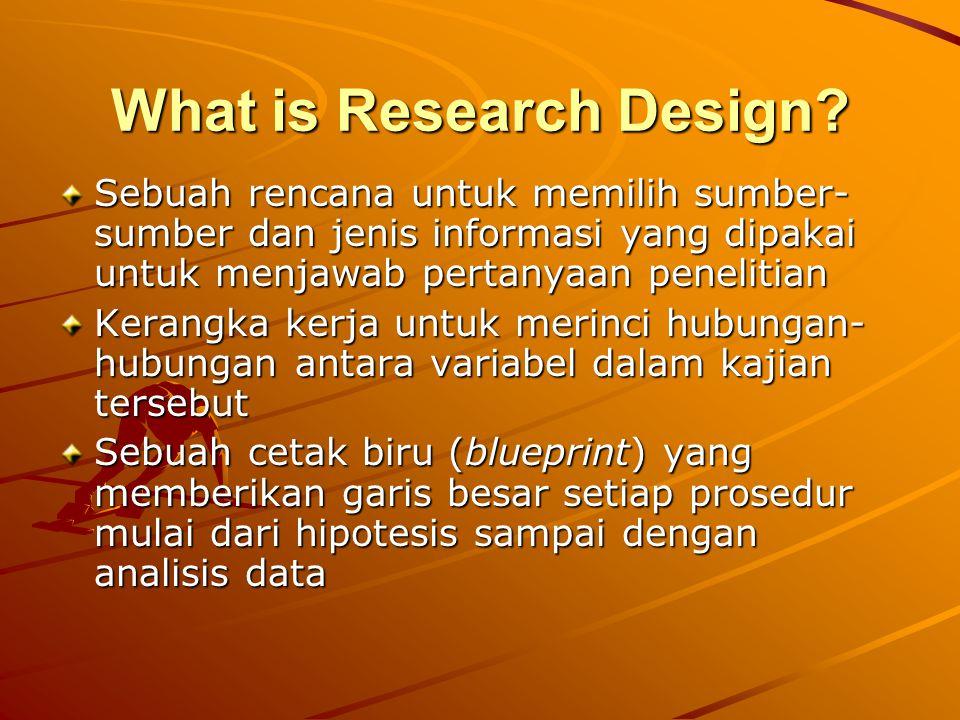 What is Research Design? Sebuah rencana untuk memilih sumber- sumber dan jenis informasi yang dipakai untuk menjawab pertanyaan penelitian Kerangka ke