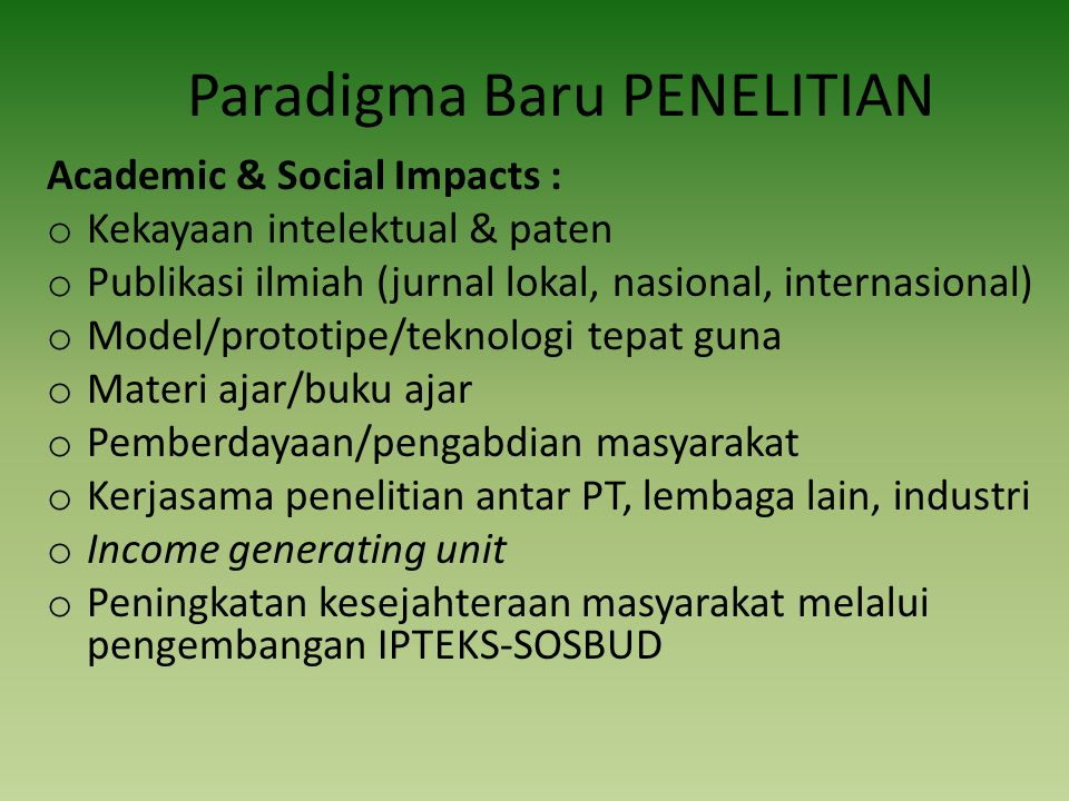 Paradigma Baru PENELITIAN Academic & Social Impacts : o Kekayaan intelektual & paten o Publikasi ilmiah (jurnal lokal, nasional, internasional) o Mode