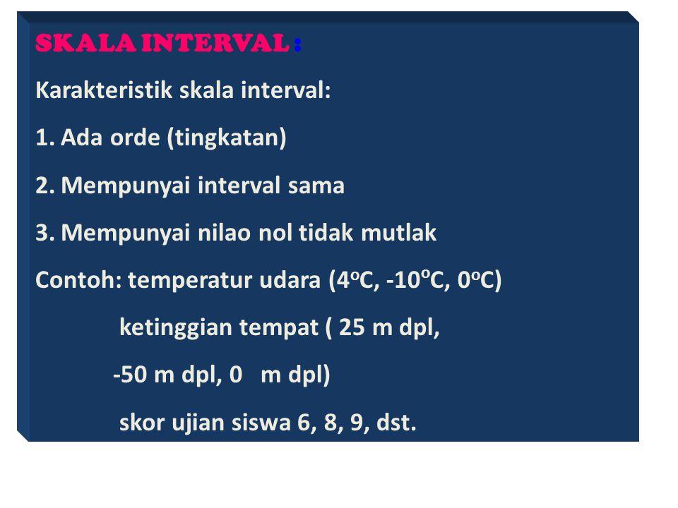 SKALA ORDINAL : Karakteristik skala Ordinal: 1.Bersifat kategorial 2.Sudah ada orde (tingkatan) 3.Mempunyai inteval tidak sama Contoh: Kepangkatan Mil