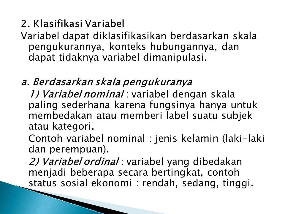 2. Klasifikasi Variabel Variabel dapat diklasifikasikan berdasarkan skala pengukurannya, konteks hubungannya, dan dapat tidaknya variabel dimanipulasi