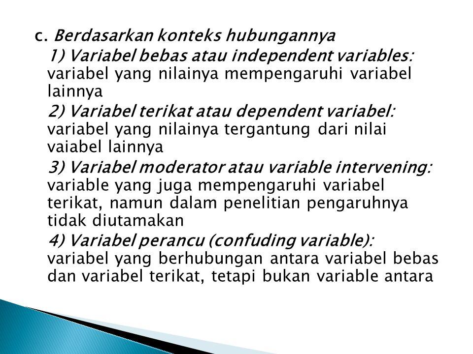 c. Berdasarkan konteks hubungannya 1) Variabel bebas atau independent variables: variabel yang nilainya mempengaruhi variabel lainnya 2) Variabel teri