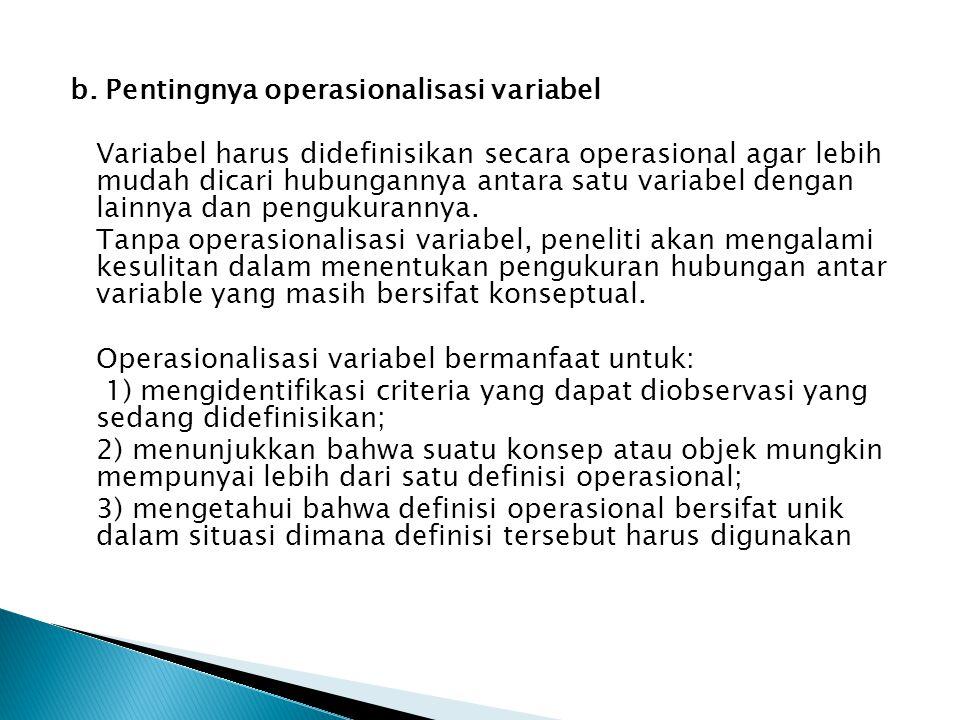 b. Pentingnya operasionalisasi variabel Variabel harus didefinisikan secara operasional agar lebih mudah dicari hubungannya antara satu variabel denga