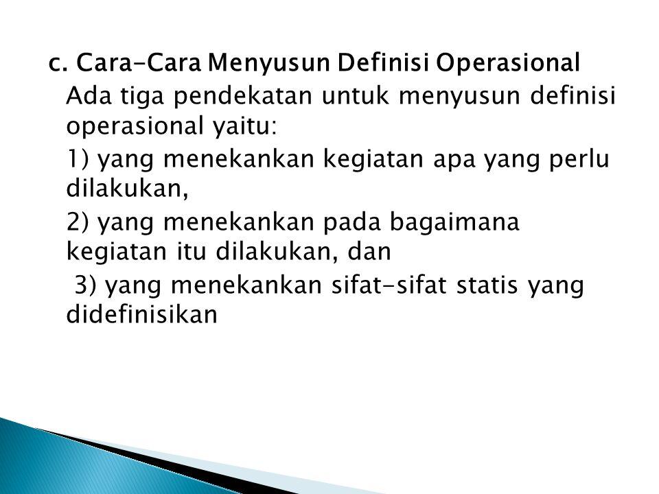 c. Cara-Cara Menyusun Definisi Operasional Ada tiga pendekatan untuk menyusun definisi operasional yaitu: 1) yang menekankan kegiatan apa yang perlu d