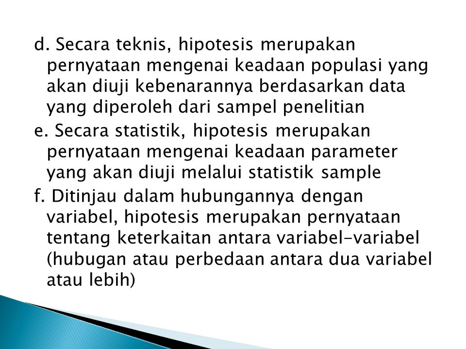 d. Secara teknis, hipotesis merupakan pernyataan mengenai keadaan populasi yang akan diuji kebenarannya berdasarkan data yang diperoleh dari sampel pe