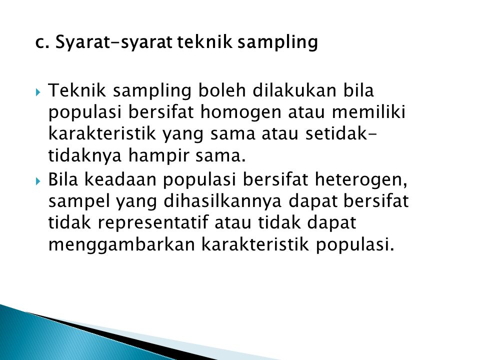 c. Syarat-syarat teknik sampling  Teknik sampling boleh dilakukan bila populasi bersifat homogen atau memiliki karakteristik yang sama atau setidak-