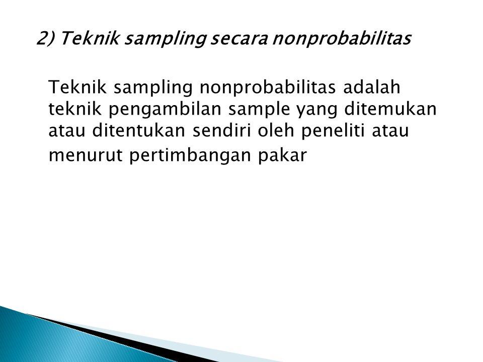 2) Teknik sampling secara nonprobabilitas Teknik sampling nonprobabilitas adalah teknik pengambilan sample yang ditemukan atau ditentukan sendiri oleh peneliti atau menurut pertimbangan pakar