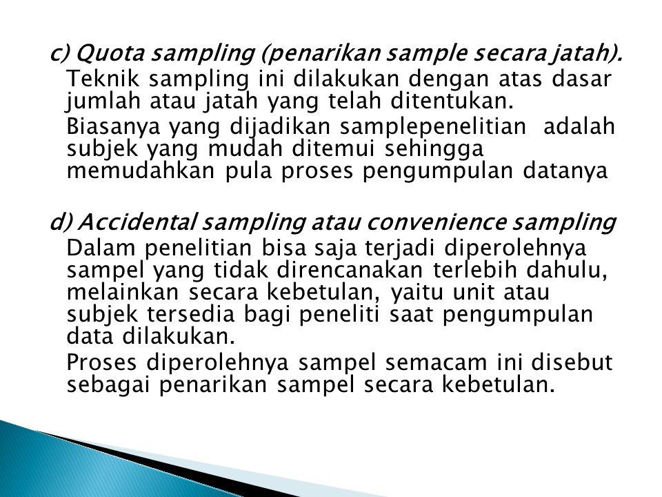 c) Quota sampling (penarikan sample secara jatah). Teknik sampling ini dilakukan dengan atas dasar jumlah atau jatah yang telah ditentukan. Biasanya y