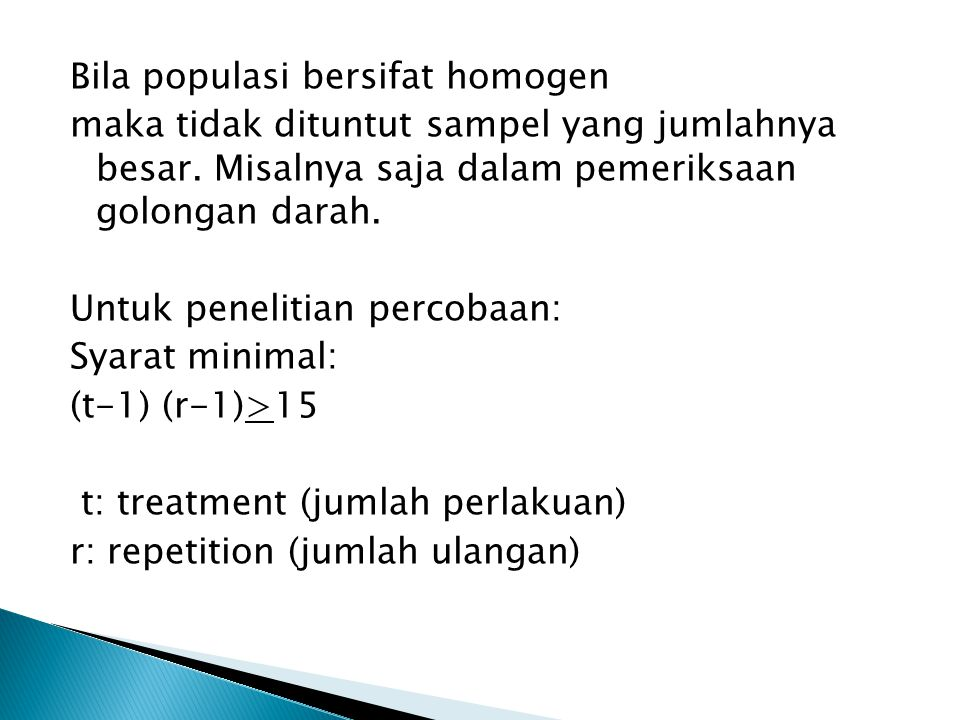 Bila populasi bersifat homogen maka tidak dituntut sampel yang jumlahnya besar. Misalnya saja dalam pemeriksaan golongan darah. Untuk penelitian perco