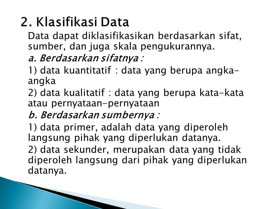 2. Klasifikasi Data Data dapat diklasifikasikan berdasarkan sifat, sumber, dan juga skala pengukurannya. a. Berdasarkan sifatnya : 1) data kuantitatif