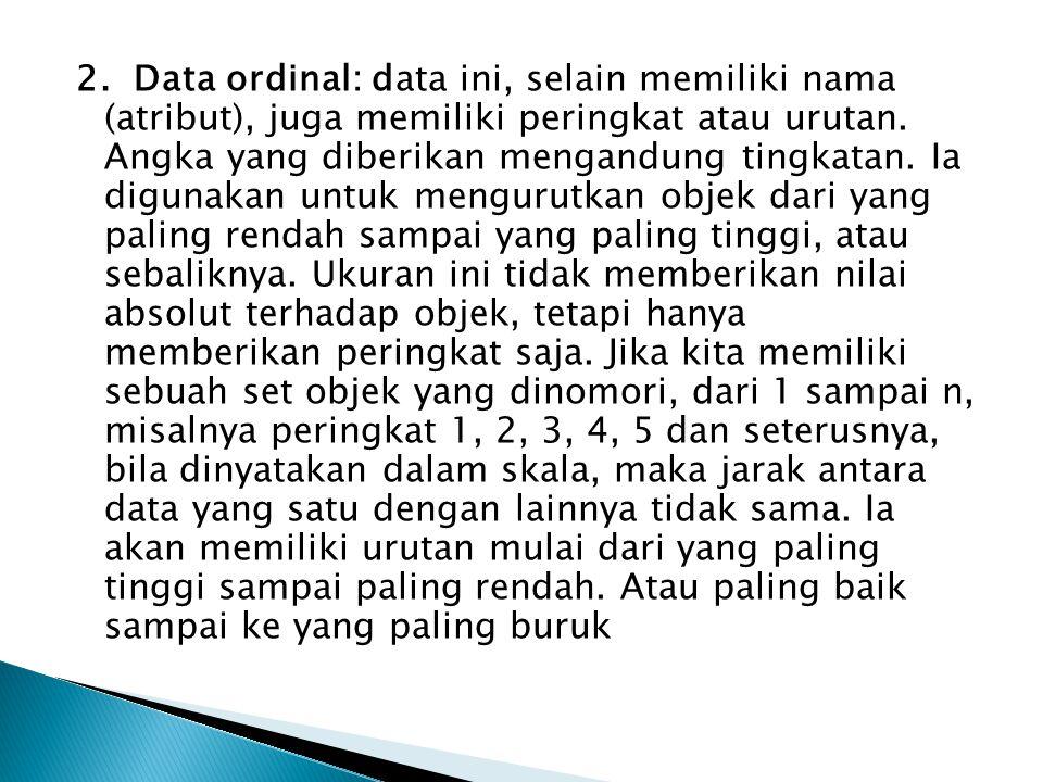 2. Data ordinal: data ini, selain memiliki nama (atribut), juga memiliki peringkat atau urutan. Angka yang diberikan mengandung tingkatan. Ia digunaka