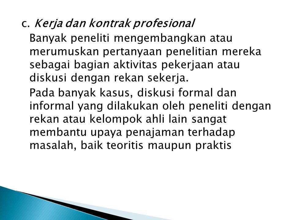 c. Kerja dan kontrak profesional Banyak peneliti mengembangkan atau merumuskan pertanyaan penelitian mereka sebagai bagian aktivitas pekerjaan atau di