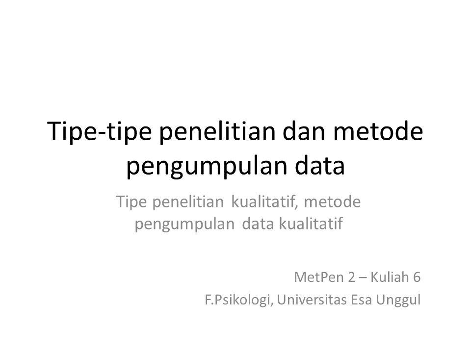 Tipe-tipe penelitian dan metode pengumpulan data Tipe penelitian kualitatif, metode pengumpulan data kualitatif MetPen 2 – Kuliah 6 F.Psikologi, Unive
