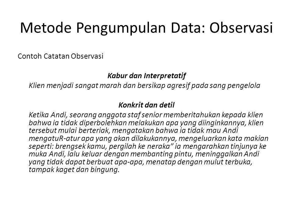 Metode Pengumpulan Data: Observasi Contoh Catatan Observasi Kabur dan Interpretatif Klien menjadi sangat marah dan bersikap agresif pada sang pengelol