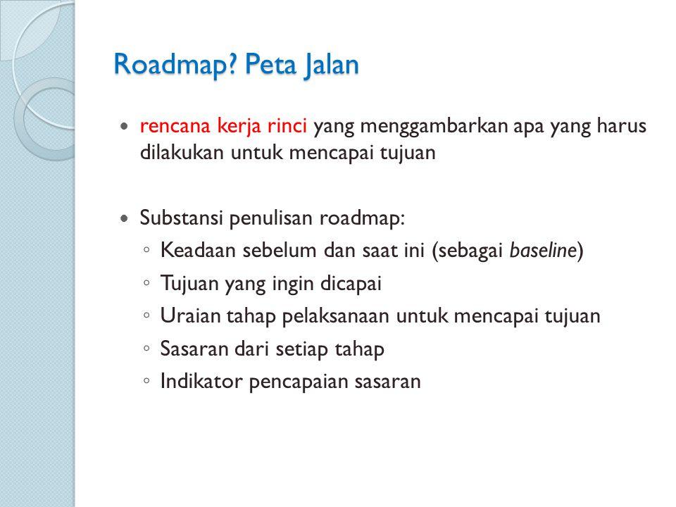 Roadmap? Peta Jalan rencana kerja rinci yang menggambarkan apa yang harus dilakukan untuk mencapai tujuan Substansi penulisan roadmap: ◦ Keadaan sebel