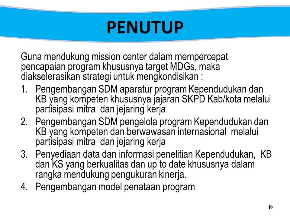 PENUTUP 16 Guna mendukung mission center dalam mempercepat pencapaian program khususnya target MDGs, maka diakselerasikan strategi untuk mengkondisika