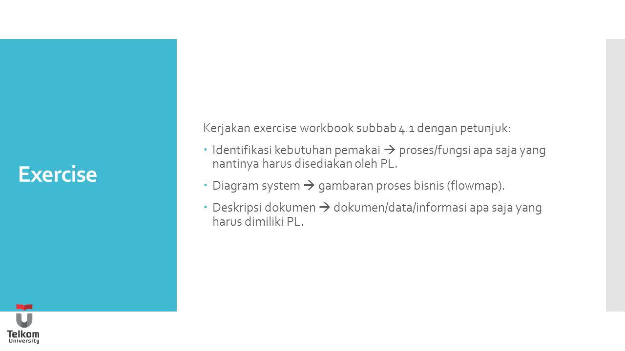 Exercise Kerjakan exercise workbook subbab 4.1 dengan petunjuk:  Identifikasi kebutuhan pemakai  proses/fungsi apa saja yang nantinya harus disediakan oleh PL.