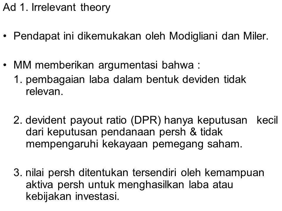 Ad 1. Irrelevant theory Pendapat ini dikemukakan oleh Modigliani dan Miler. MM memberikan argumentasi bahwa : 1. pembagaian laba dalam bentuk deviden