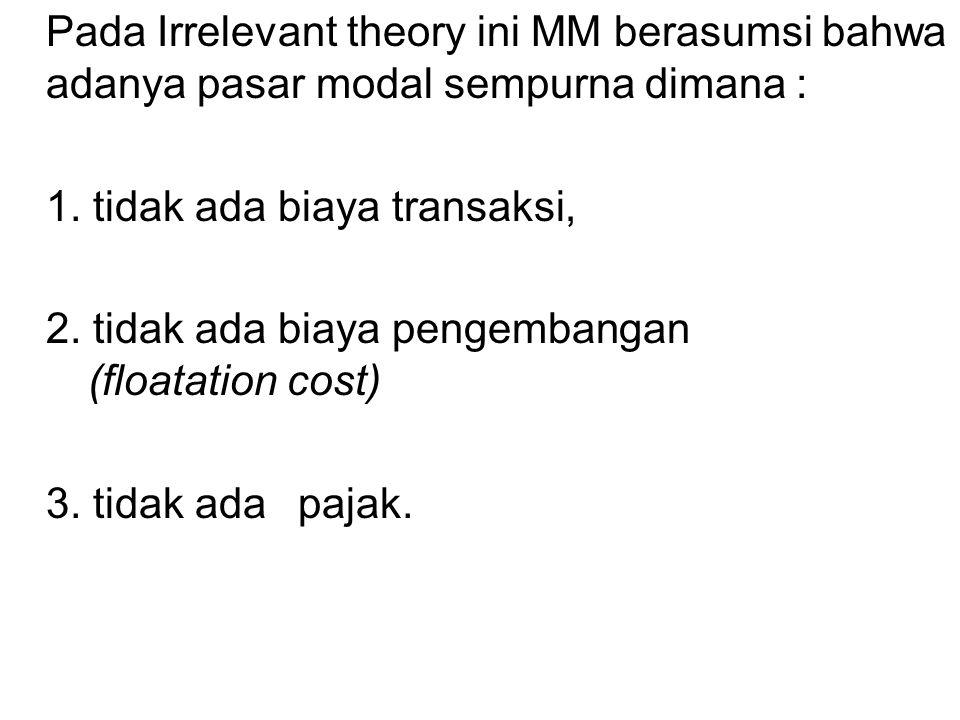 Pada Irrelevant theory ini MM berasumsi bahwa adanya pasar modal sempurna dimana : 1. tidak ada biaya transaksi, 2. tidak ada biaya pengembangan (floa