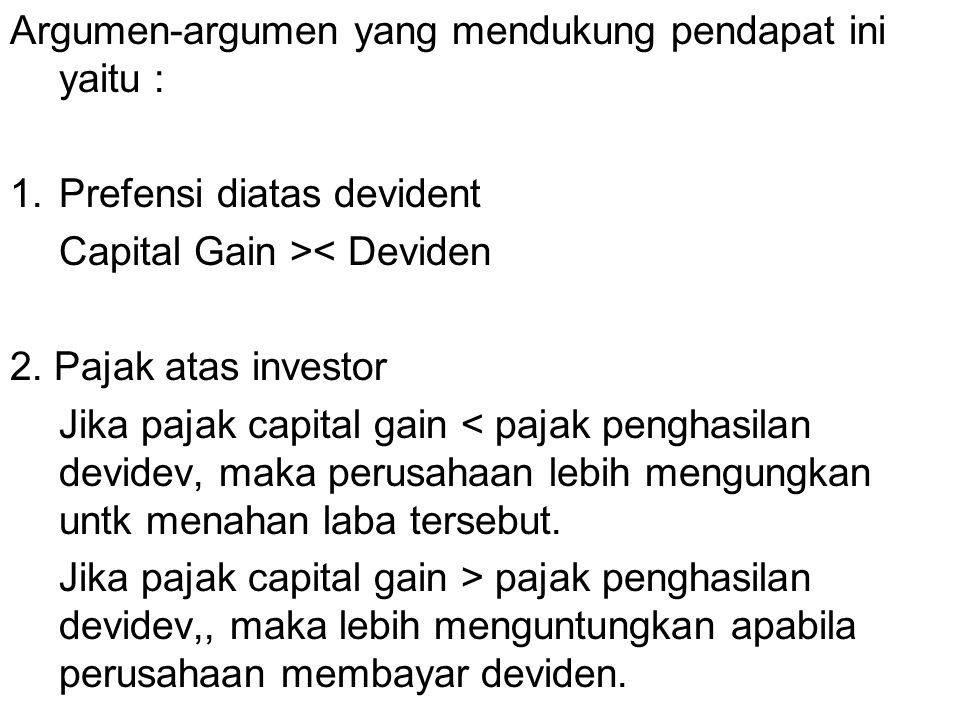 Argumen-argumen yang mendukung pendapat ini yaitu : 1.Prefensi diatas devident Capital Gain >< Deviden 2. Pajak atas investor Jika pajak capital gain