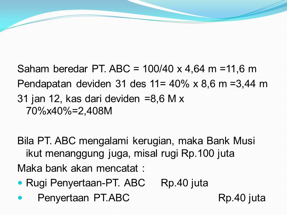 Saham beredar PT. ABC = 100/40 x 4,64 m =11,6 m Pendapatan deviden 31 des 11= 40% x 8,6 m =3,44 m 31 jan 12, kas dari deviden =8,6 M x 70%x40%=2,408M