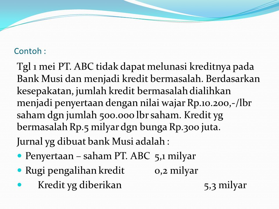Contoh : Tgl 1 mei PT. ABC tidak dapat melunasi kreditnya pada Bank Musi dan menjadi kredit bermasalah. Berdasarkan kesepakatan, jumlah kredit bermasa