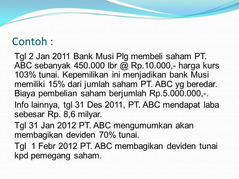 Contoh : Tgl 2 Jan 2011 Bank Musi Plg membeli saham PT. ABC sebanyak 450.000 lbr @ Rp.10.000,- harga kurs 103% tunai. Kepemilikan ini menjadikan bank