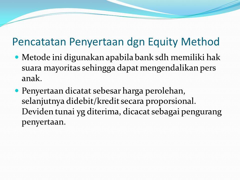 Pencatatan Penyertaan dgn Equity Method Metode ini digunakan apabila bank sdh memiliki hak suara mayoritas sehingga dapat mengendalikan pers anak. Pen