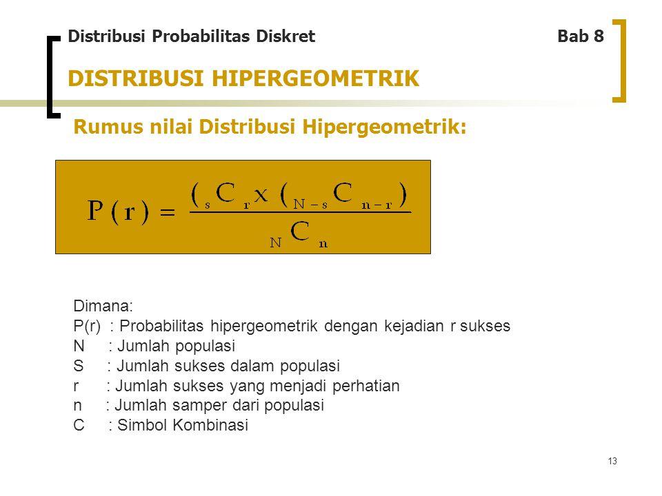 13 DISTRIBUSI HIPERGEOMETRIK Rumus nilai Distribusi Hipergeometrik: Distribusi Probabilitas Diskret Bab 8 Dimana: P(r) : Probabilitas hipergeometrik d