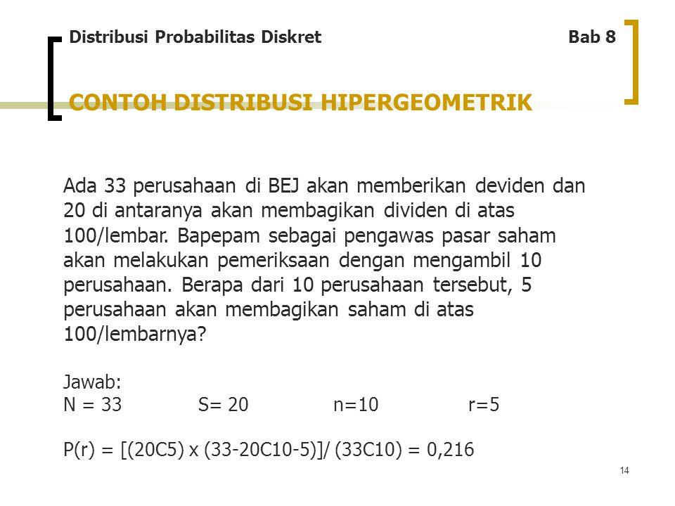 14 CONTOH DISTRIBUSI HIPERGEOMETRIK Ada 33 perusahaan di BEJ akan memberikan deviden dan 20 di antaranya akan membagikan dividen di atas 100/lembar. B
