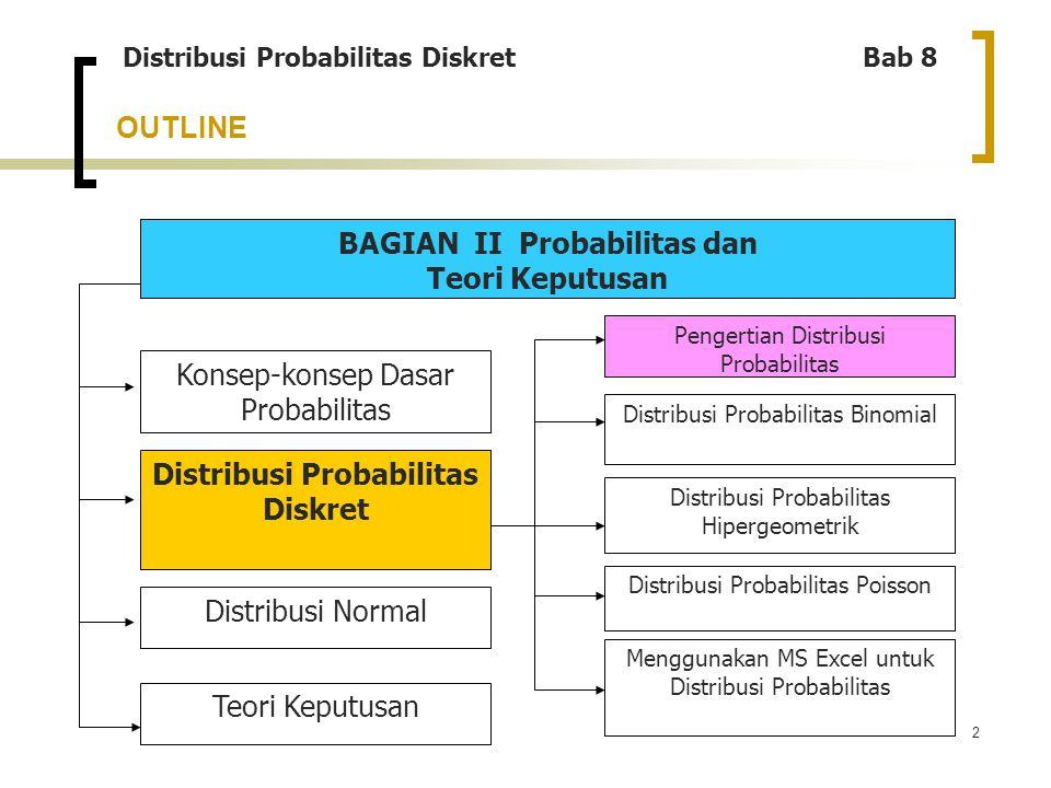 2 OUTLINE Distribusi Probabilitas Diskret Bab 8 BAGIAN II Probabilitas dan Teori Keputusan Menggunakan MS Excel untuk Distribusi Probabilitas Konsep-k
