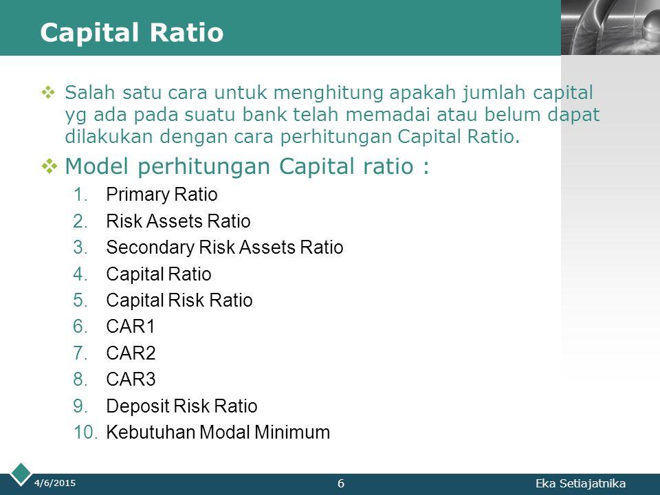 LOGO Capital Ratio 4/6/2015 Eka Setiajatnika Ratio ini digunakan untuk mengukur sampai sejauhmana penurunan yg terjadi dalam total asset yg masih dapat ditutup oleh equity Capital yg tersedia, sehingga ratio ini akan berguna untuk memberikan indikasi untuk mengukur apakah permodalan yang ada telah memadai.