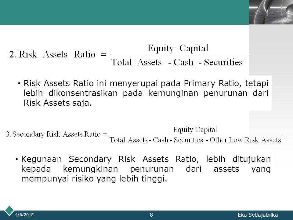 LOGO 4/6/2015 Eka Setiajatnika Risk Assets Ratio ini menyerupai pada Primary Ratio, tetapi lebih dikonsentrasikan pada kemunginan penurunan dari Risk