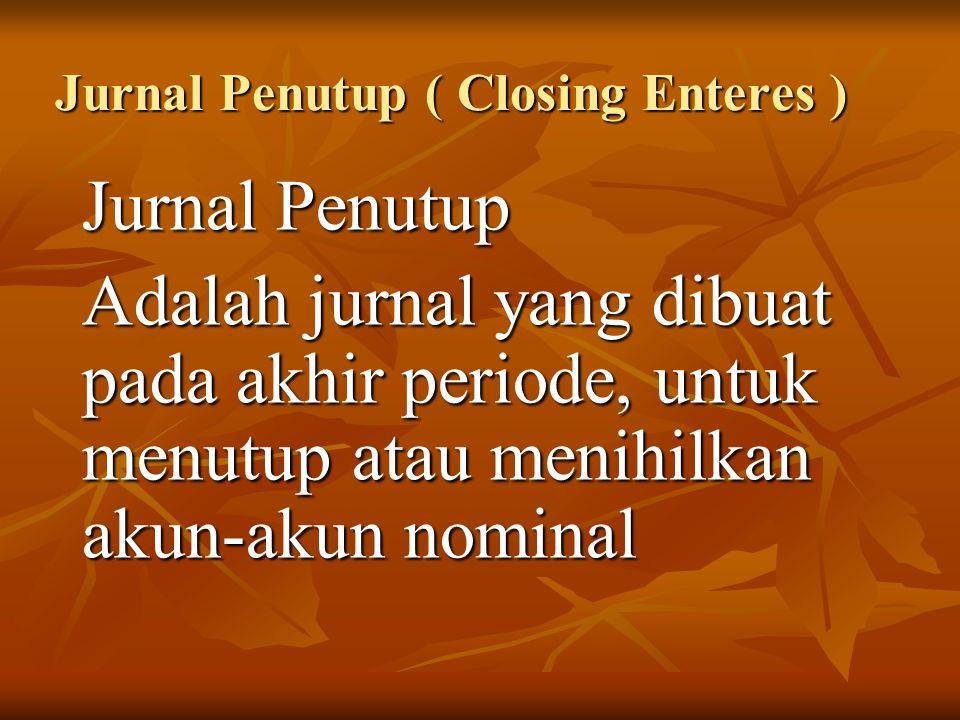 Jurnal Penutup ( Closing Enteres ) Jurnal Penutup Adalah jurnal yang dibuat pada akhir periode, untuk menutup atau menihilkan akun-akun nominal