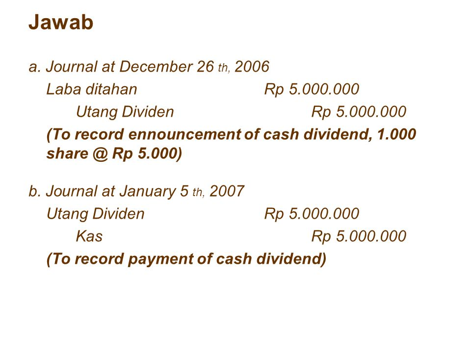 Jawab a. Journal at December 26 th, 2006 Laba ditahanRp 5.000.000 Utang DividenRp 5.000.000 (To record ennouncement of cash dividend, 1.000 share @ Rp