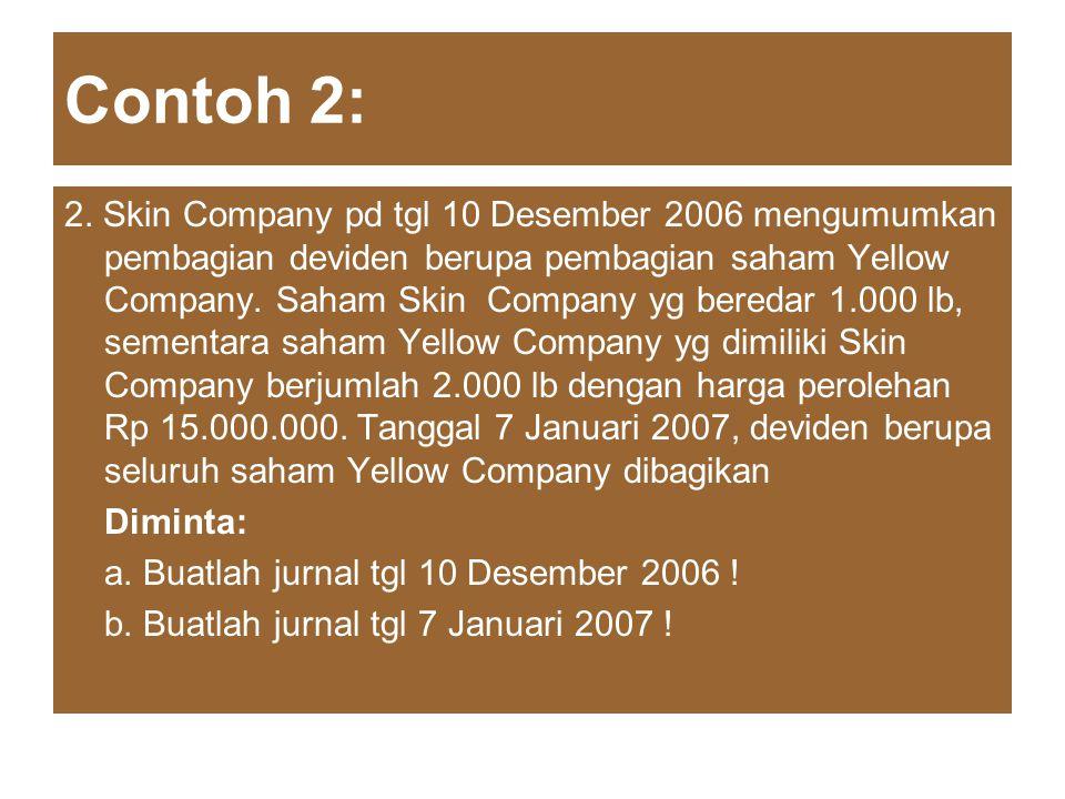 Contoh 2: 2. Skin Company pd tgl 10 Desember 2006 mengumumkan pembagian deviden berupa pembagian saham Yellow Company. Saham Skin Company yg beredar 1