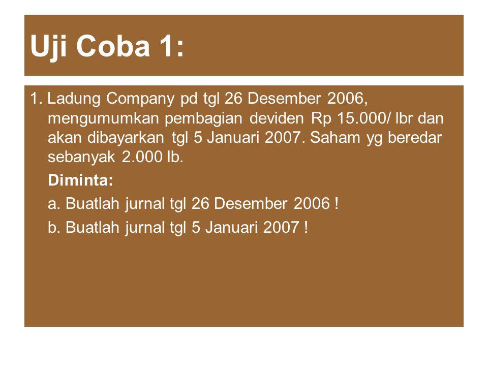 Uji Coba 1: 1. Ladung Company pd tgl 26 Desember 2006, mengumumkan pembagian deviden Rp 15.000/ lbr dan akan dibayarkan tgl 5 Januari 2007. Saham yg b