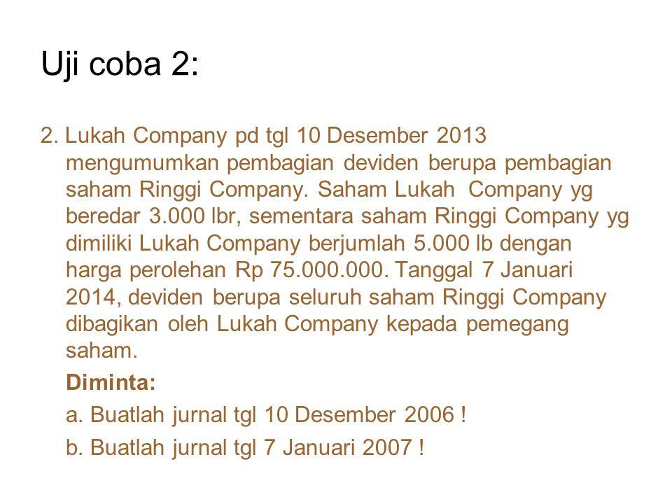 Uji coba 2: 2. Lukah Company pd tgl 10 Desember 2013 mengumumkan pembagian deviden berupa pembagian saham Ringgi Company. Saham Lukah Company yg bered