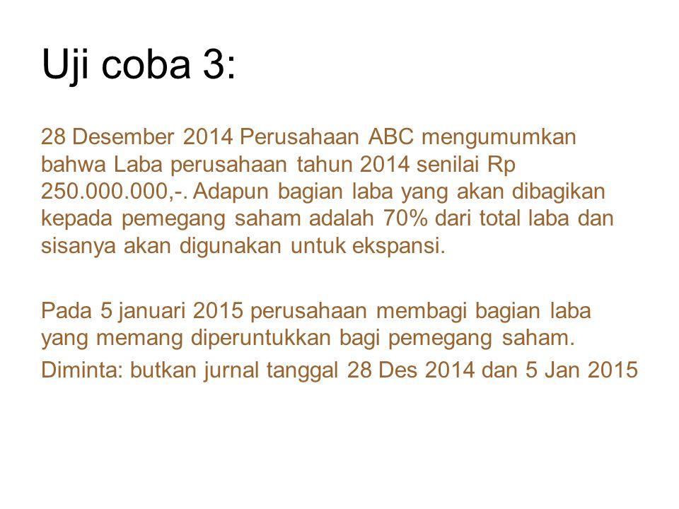 Uji coba 3: 28 Desember 2014 Perusahaan ABC mengumumkan bahwa Laba perusahaan tahun 2014 senilai Rp 250.000.000,-. Adapun bagian laba yang akan dibagi