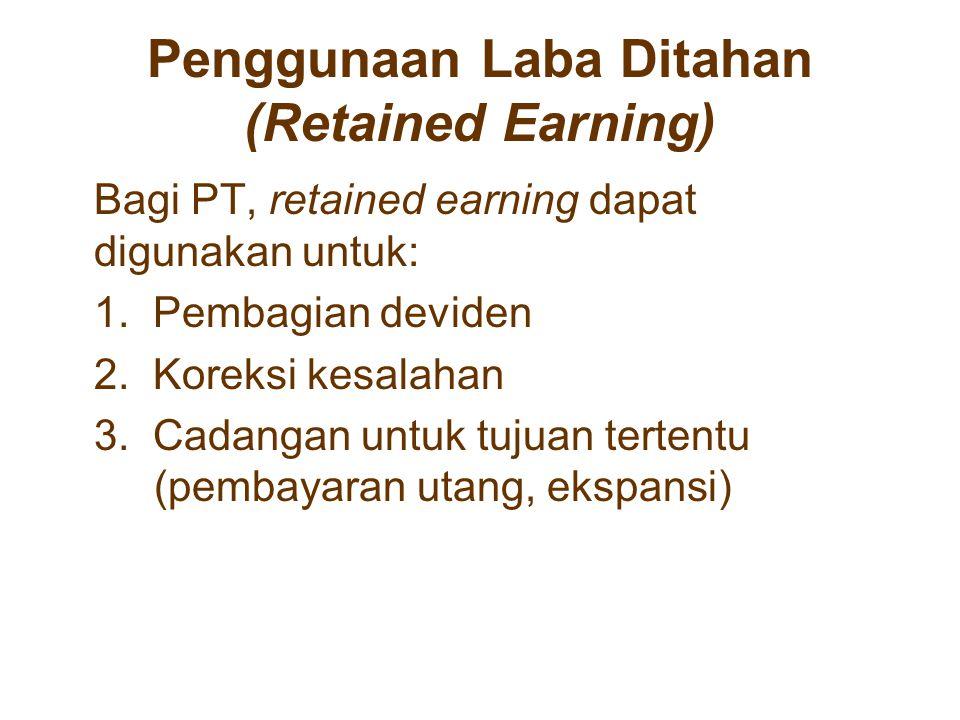 Penggunaan Laba Ditahan (Retained Earning) Bagi PT, retained earning dapat digunakan untuk: 1. Pembagian deviden 2. Koreksi kesalahan 3. Cadangan untu