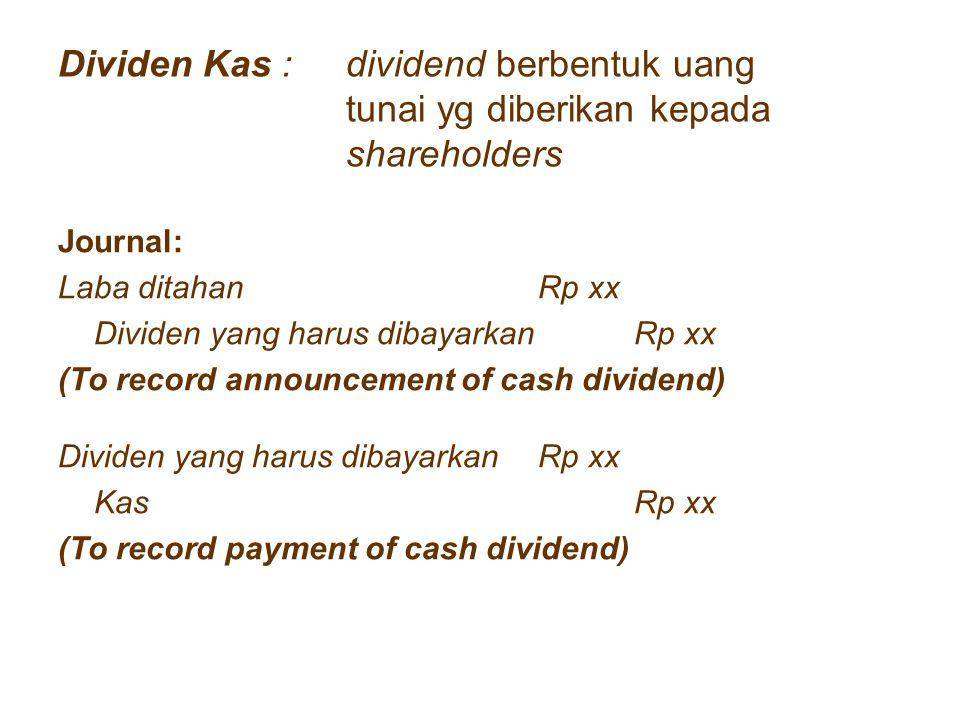 Dividen Saham : dividend berbentuk saham yg diberikan kepada shareholders Journal: Laba ditahanRp xx Dividen yang harus dibayarkanRp xx (To record announcement of cash dividend) Dividen yang harus dibayarkan Rp xx Investasi sahamRp xx (To record payment of Stock dividend)