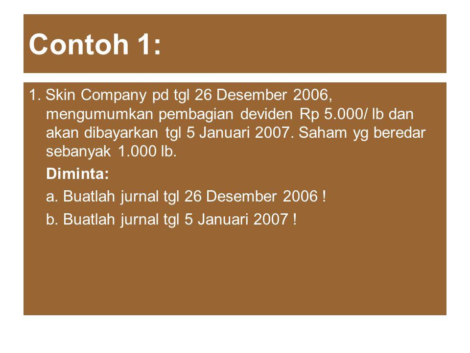 Contoh 1: 1. Skin Company pd tgl 26 Desember 2006, mengumumkan pembagian deviden Rp 5.000/ lb dan akan dibayarkan tgl 5 Januari 2007. Saham yg beredar