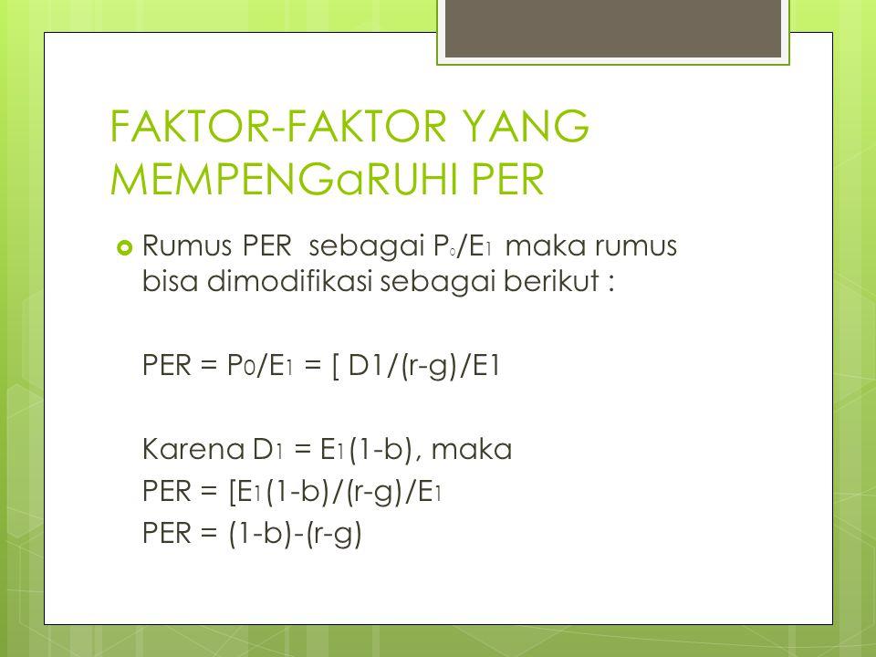 FAKTOR-FAKTOR YANG MEMPENGaRUHI PER  Rumus PER sebagai P 0 /E 1 maka rumus bisa dimodifikasi sebagai berikut : PER = P 0 /E 1 = [ D1/(r-g)/E1 Karena D 1 = E 1 (1-b), maka PER = [E 1 (1-b)/(r-g)/E 1 PER = (1-b)-(r-g)