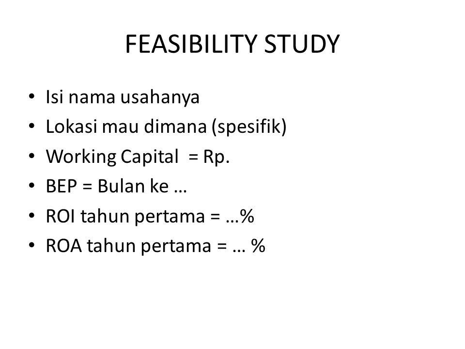 FEASIBILITY STUDY Isi nama usahanya Lokasi mau dimana (spesifik) Working Capital = Rp. BEP = Bulan ke … ROI tahun pertama = …% ROA tahun pertama = … %