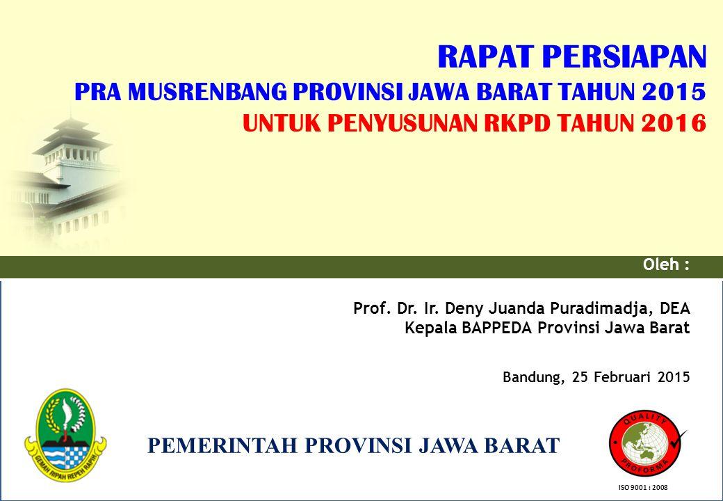 PEMERINTAH PROVINSI JAWA BARAT RAPAT PERSIAPAN PRA MUSRENBANG PROVINSI JAWA BARAT TAHUN 2015 UNTUK PENYUSUNAN RKPD TAHUN 2016 Oleh : Prof. Dr. Ir. Den