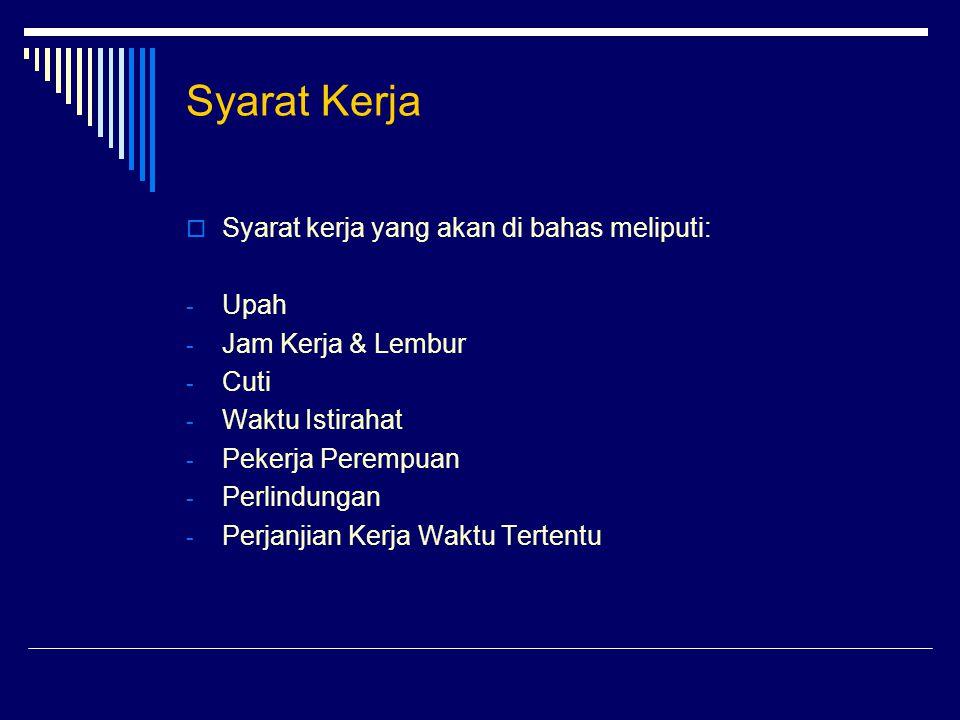 Syarat Kerja  Syarat kerja yang akan di bahas meliputi: - Upah - Jam Kerja & Lembur - Cuti - Waktu Istirahat - Pekerja Perempuan - Perlindungan - Per