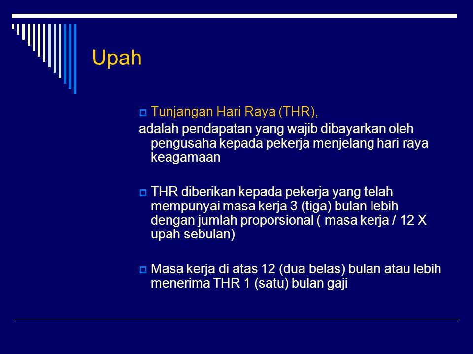 Upah  Tunjangan Hari Raya (THR), adalah pendapatan yang wajib dibayarkan oleh pengusaha kepada pekerja menjelang hari raya keagamaan  THR diberikan