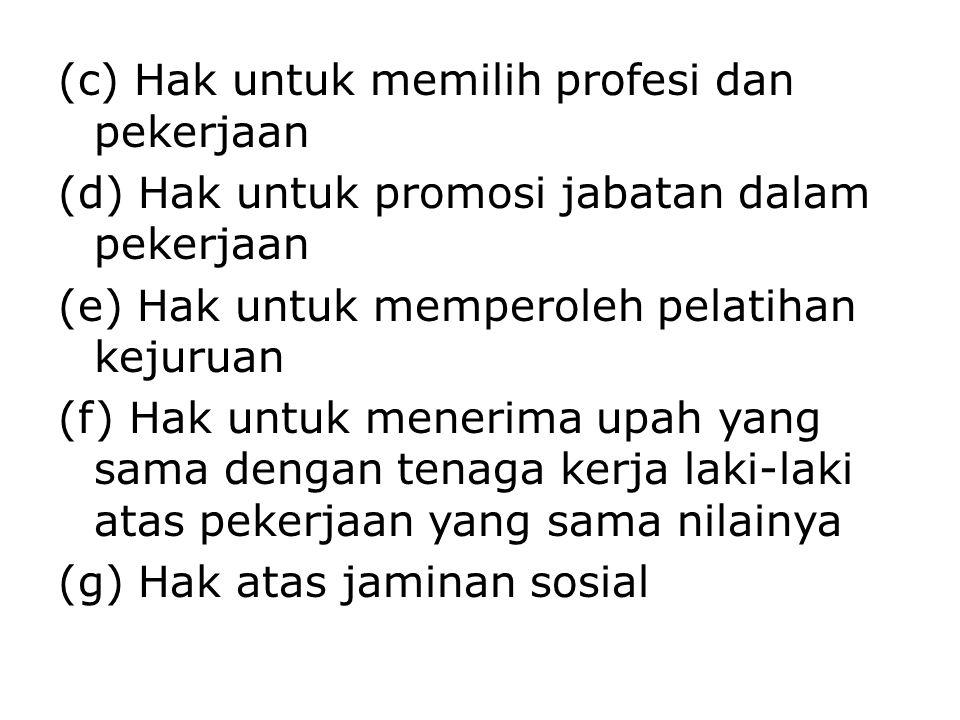 (c) Hak untuk memilih profesi dan pekerjaan (d) Hak untuk promosi jabatan dalam pekerjaan (e) Hak untuk memperoleh pelatihan kejuruan (f) Hak untuk me