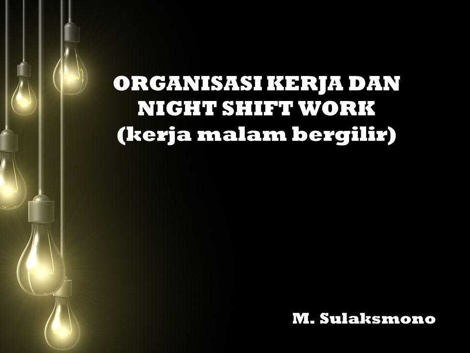 ORGANISASI KERJA DAN NIGHT SHIFT WORK (kerja malam bergilir) M. Sulaksmono