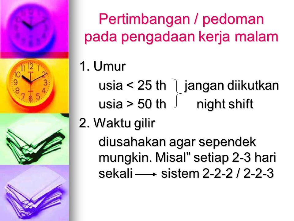 Pertimbangan / pedoman pada pengadaan kerja malam 1. Umur usia < 25 th jangan diikutkan usia > 50 thnight shift 2. Waktu gilir diusahakan agar sepende