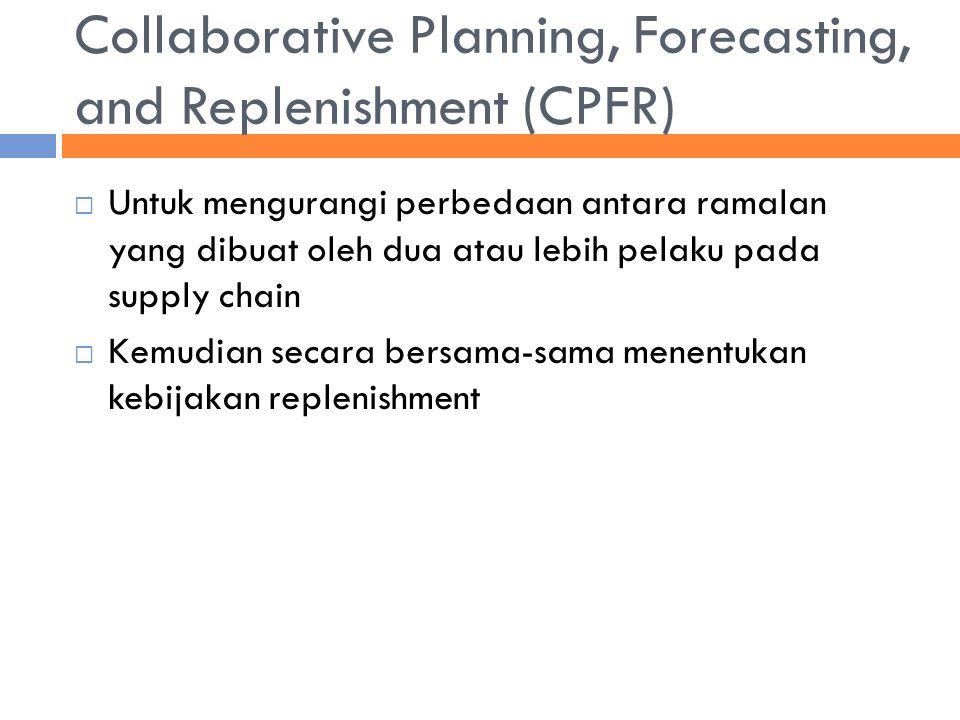 Collaborative Planning, Forecasting, and Replenishment (CPFR)  Untuk mengurangi perbedaan antara ramalan yang dibuat oleh dua atau lebih pelaku pada